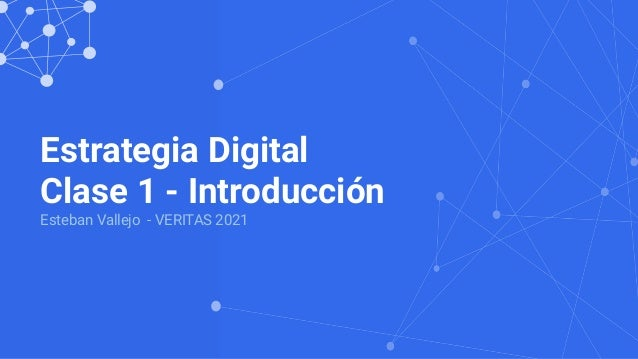 Estrategia Digital Clase 1 - Introducción Esteban Vallejo - VERITAS 2021