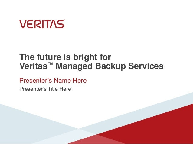 The future is bright for Veritas™ Managed Backup Services Presenter's Name Here Presenter's Title Here