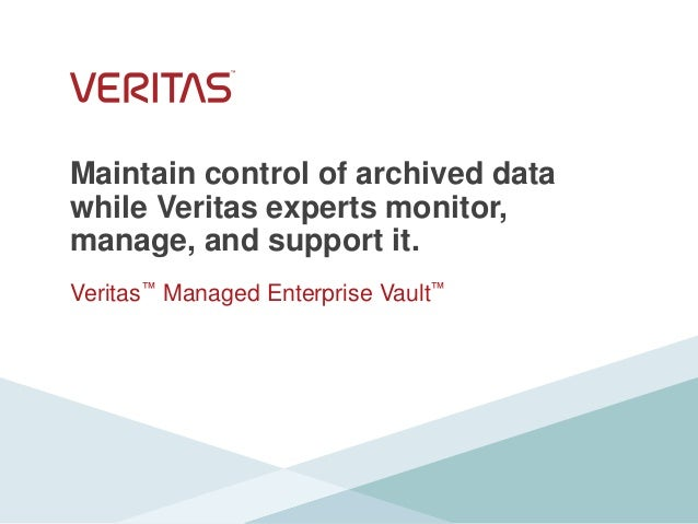 Maintain control of archived data while Veritas experts monitor, manage, and support it. Veritas™ Managed Enterprise Vault™