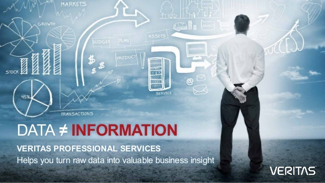 DATA ≠ INFORMATION VERITAS PROFESSIONAL SERVICES Helps you turn raw data into valuable business insight