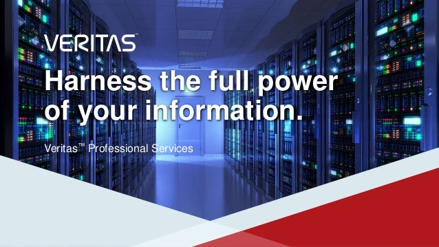 Harness the full power of your information. Veritas™ Professional Services