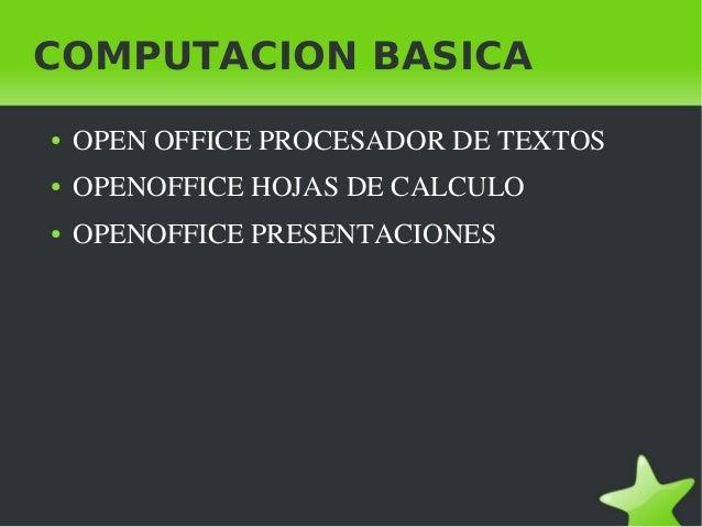 COMPUTACION BASICA    ●   OPENOFFICEPROCESADORDETEXTOS    ●   OPENOFFICEHOJASDECALCULO    ●   OPENOFFICEPRESENTACI...