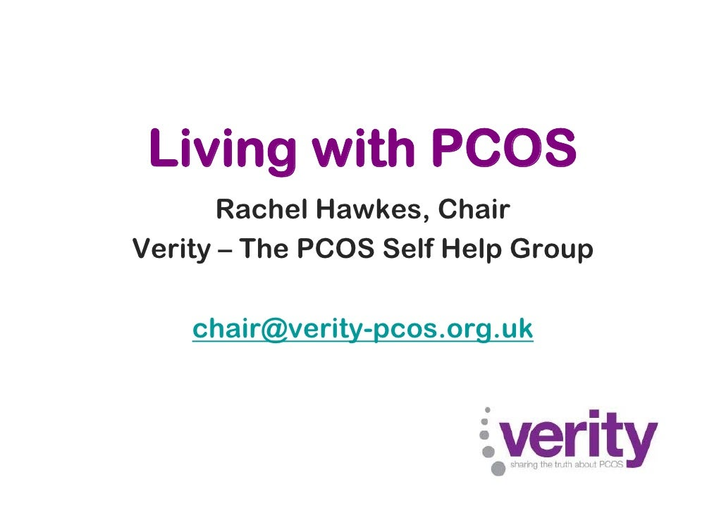 Living with PCOS        Rachel Hawkes, Chair Verity – The PCOS Self Help Group      chair@verity-pcos.org.uk