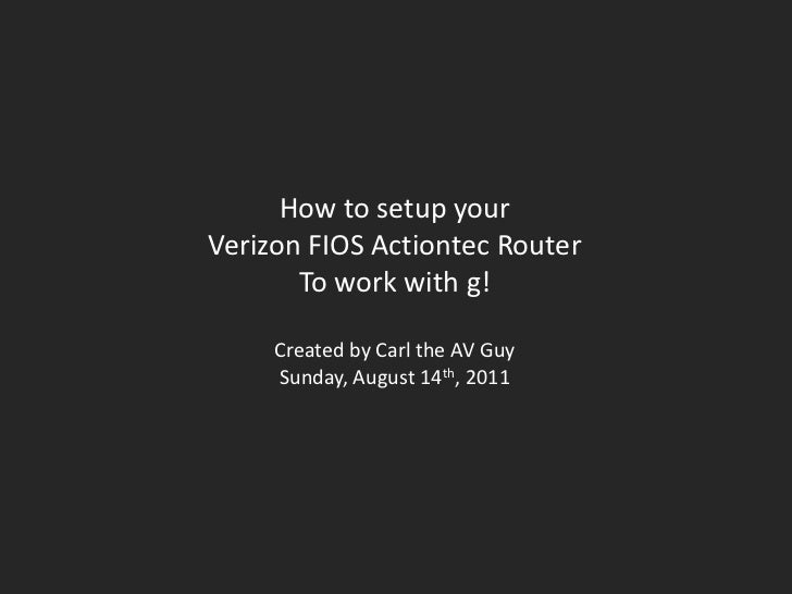 How to setup your<br />Verizon FIOS Actiontec Router<br />To work with g!<br />Created by Carl the AV Guy<br />Sunday, Aug...