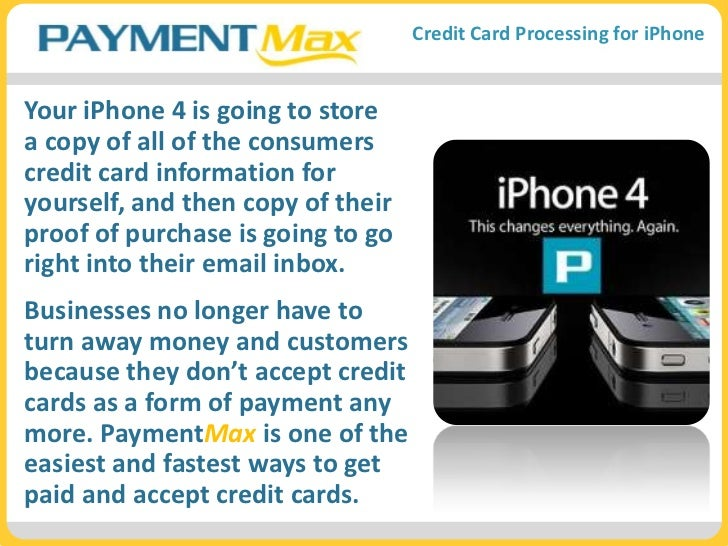 Your iPhone 4 is going to store a copy of all of the consumers credit card information for yourself, and then copy of thei...