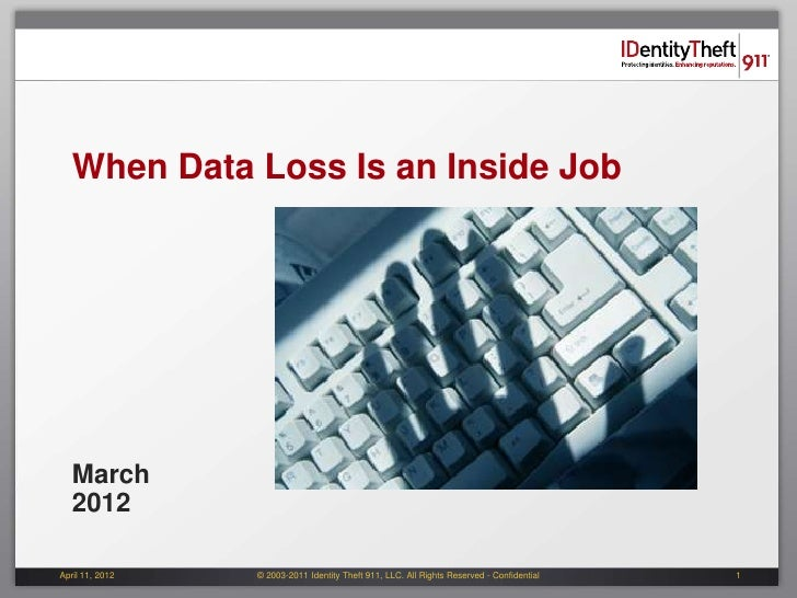 When Data Loss Is an Inside Job   March   2012April 11, 2012   © 2003-2011 Identity Theft 911, LLC. All Rights Reserved - ...