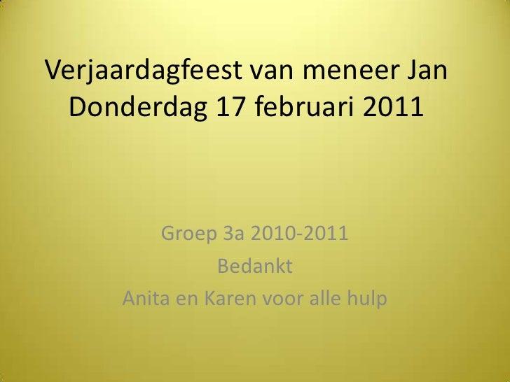 Verjaardagfeest van meneer JanDonderdag 17 februari 2011<br />Groep 3a 2010-2011<br />Bedankt <br />Anita en Karen voor al...