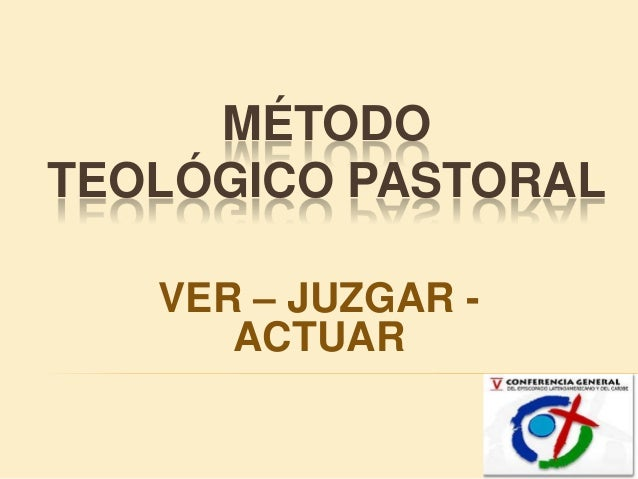 MÉTODOTEOLÓGICO PASTORAL   VER – JUZGAR -      ACTUAR