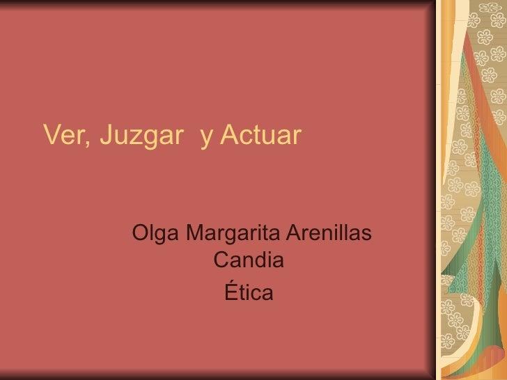 Ver, Juzgar  y Actuar  Olga Margarita Arenillas Candia  Ética