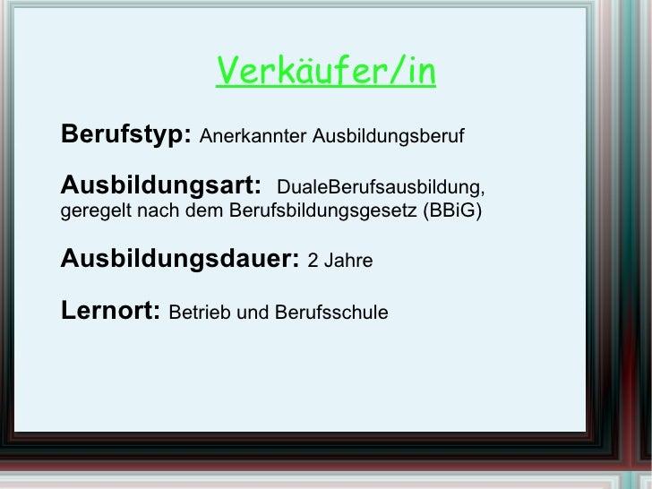 Verkäufer/in Berufstyp:  Anerkannter Ausbildungsberuf Ausbildungsart:  DualeBerufsausbildung, geregelt nach dem Berufsbild...