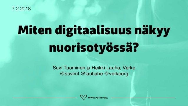 Miten digitaalisuus näkyy nuorisotyössä? 7.2.2018 Suvi Tuominen ja Heikki Lauha, Verke @suvimt @lauhahe @verkeorg