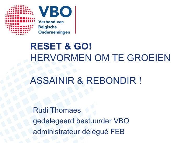 RESET & GO! HERVORMEN OM TE GROEIEN ASSAINIR & REBONDIR ! Rudi Thomaes gedelegeerd bestuurder VBO administrateur délégué FEB