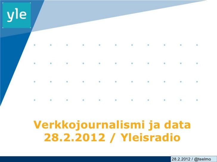 Verkkojournalismi ja data 28.2.2012 / Yleisradio                     28.2.2012 / @teelmo                             www.c...