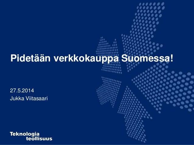 Pidetään verkkokauppa Suomessa! 27.5.2014 Jukka Viitasaari