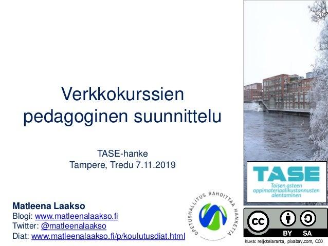 Verkkokurssien pedagoginen suunnittelu TASE-hanke Tampere, Tredu 7.11.2019 Matleena Laakso Blogi: www.matleenalaakso.fi Tw...