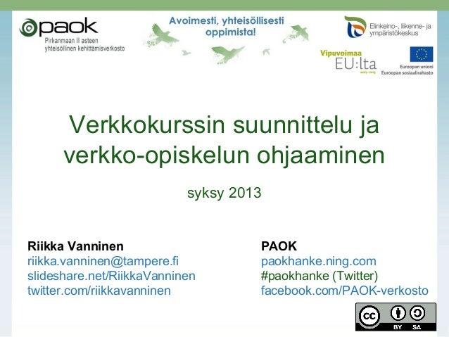 Verkkokurssin suunnittelu ja verkko-opiskelun ohjaaminen syksy 2013 Riikka Vanninen PAOK riikka.vanninen@tampere.fi paokha...
