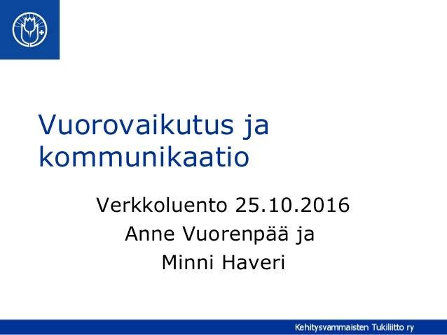 Vuorovaikutus ja kommunikaatio Verkkoluento 25.10.2016 Anne Vuorenpää ja Minni Haveri