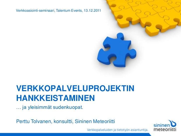 Verkkoasiointi-seminaari, Talentum Events, 13.12.2011VERKKOPALVELUPROJEKTINHANKKEISTAMINEN… ja yleisimmät sudenkuopat.Pert...