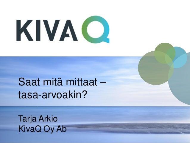 Saat mitä mittaat – tasa-arvoakin? Tarja Arkio KivaQ Oy Ab