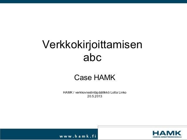 Case HAMKHAMK / verkkoviestintäpäällikkö Lotta Linko20.5.2013Verkkokirjoittamisenabc