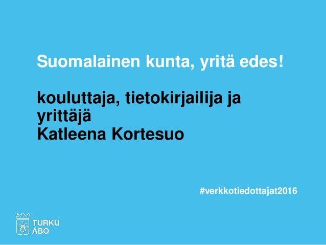 Suomalainen kunta, yritä edes! kouluttaja, tietokirjailija ja yrittäjä Katleena Kortesuo #verkkotiedottajat2016