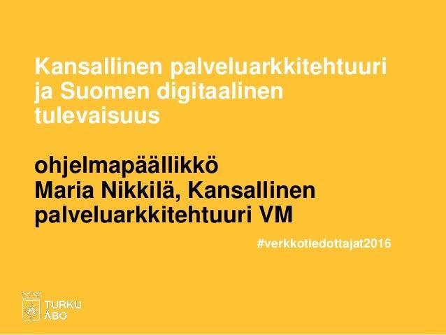 Kansallinen palveluarkkitehtuuri ja Suomen digitaalinen tulevaisuus ohjelmapäällikkö Maria Nikkilä, Kansallinen palveluark...