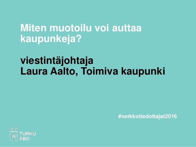 Miten muotoilu voi auttaa kaupunkeja? viestintäjohtaja Laura Aalto, Toimiva kaupunki #verkkotiedottajat2016