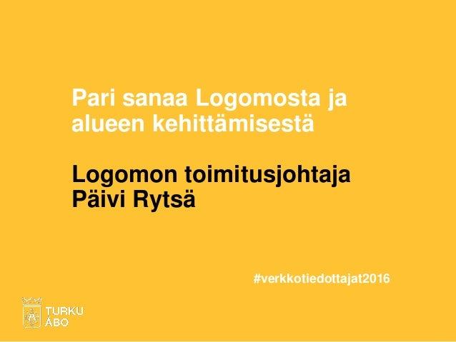Pari sanaa Logomosta ja alueen kehittämisestä Logomon toimitusjohtaja Päivi Rytsä #verkkotiedottajat2016
