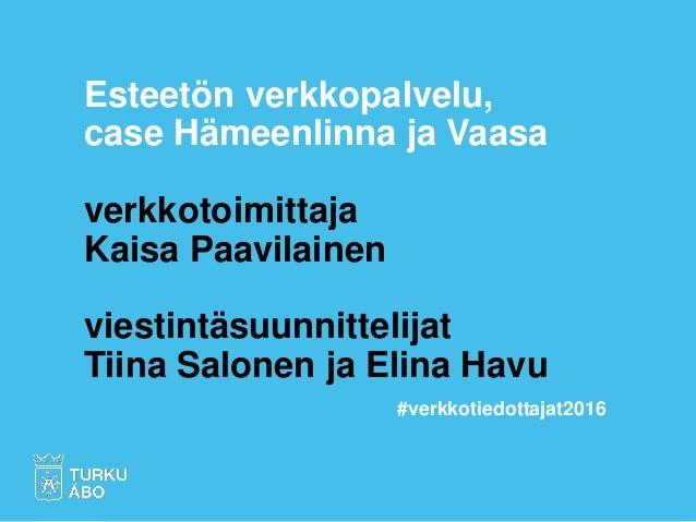 Esteetön verkkopalvelu, case Hämeenlinna ja Vaasa verkkotoimittaja Kaisa Paavilainen viestintäsuunnittelijat Tiina Salonen...