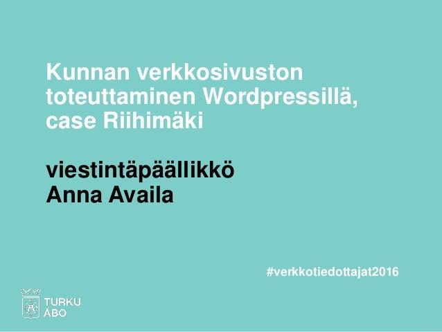 Kunnan verkkosivuston toteuttaminen Wordpressillä, case Riihimäki viestintäpäällikkö Anna Availa #verkkotiedottajat2016
