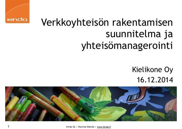 Kinda Oy | Pauliina Mäkelä | www.kinda.fi1 Verkkoyhteisön rakentamisen suunnitelma ja yhteisömanagerointi Kielikone Oy 16....