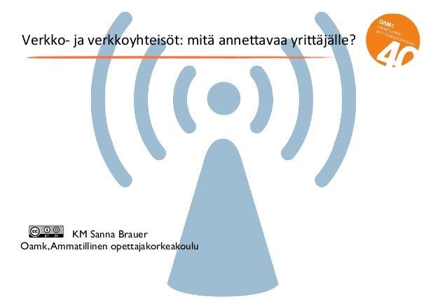 Verkko-‐  ja  verkkoyhteisöt:  mitä  anne5avaa  yri5äjälle? KM Sanna Brauer Oamk,Ammatillinen opettajakorkeakou...