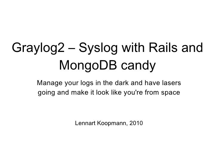Graylog2 – Syslog with Rails and MongoDB candy Manage your logs in the dark and have lasers going and make it look like yo...