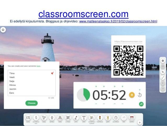 classroomscreen.com Ei edellytä kirjautumista. Bloggaus ja ohjevideo: www.matleenalaakso.fi/2019/02/classroomscreen.html