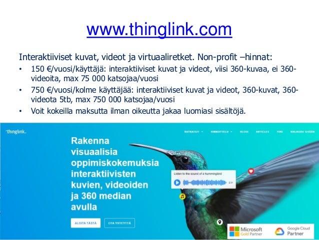 www.thinglink.com Interaktiiviset kuvat, videot ja virtuaaliretket. Non-profit –hinnat: • 150 €/vuosi/käyttäjä: interaktii...
