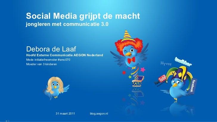 Social Media grijpt de macht  jongleren met communicatie 3.0 Debora de Laaf Hoofd Externe Communicatie AEGON Nederland Med...