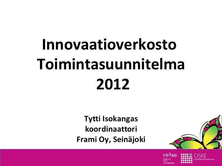 InnovaatioverkostoToimintasuunnitelma        2012       Tytti Isokangas       koordinaattori     Frami Oy, Seinäjoki