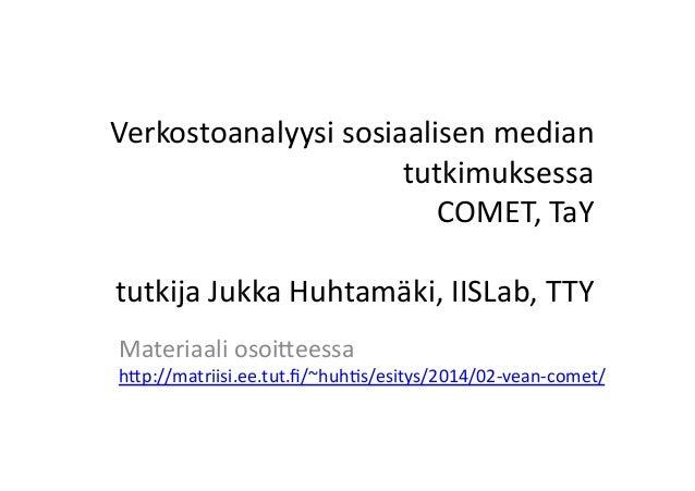 Verkostoanalyysi-sosiaalisen-mediantutkimuksessaCOMET,-TaYtutkija-Jukka-Huhtamäki,-IISLab,-TTYMateriaali-osoiAeessa-  hAp:...