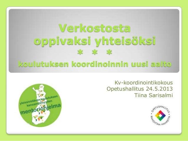 Verkostosta oppivaksi yhteisöksi * * * koulutuksen koordinoinnin uusi aalto Kv-koordinointikokous Opetushallitus 24.5.2013...