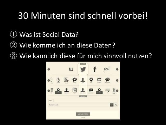 30 Minuten sind schnell vorbei! ① Was ist Social Data? ② Wie komme ich an diese Daten? ③ Wie kann ich diese für mich sinnv...