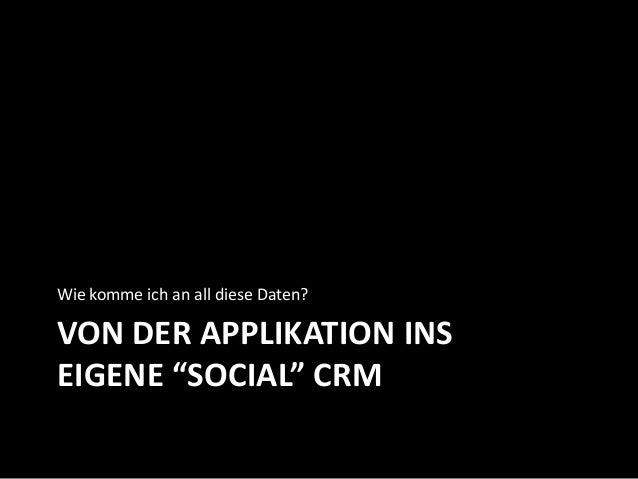 """VON DER APPLIKATION INS EIGENE """"SOCIAL"""" CRM Wie komme ich an all diese Daten?"""