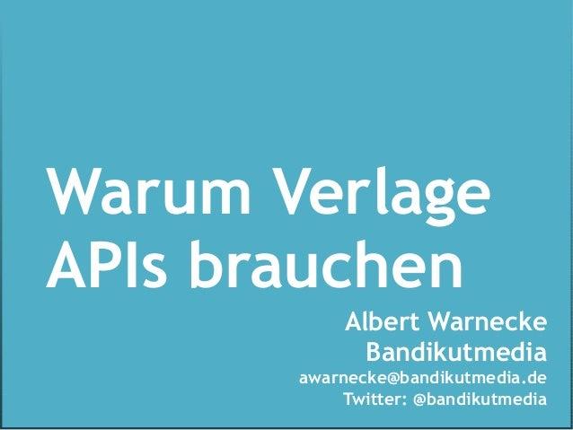 Warum VerlageAPIs brauchen           Albert Warnecke             Bandikutmedia       awarnecke@bandikutmedia.de           ...