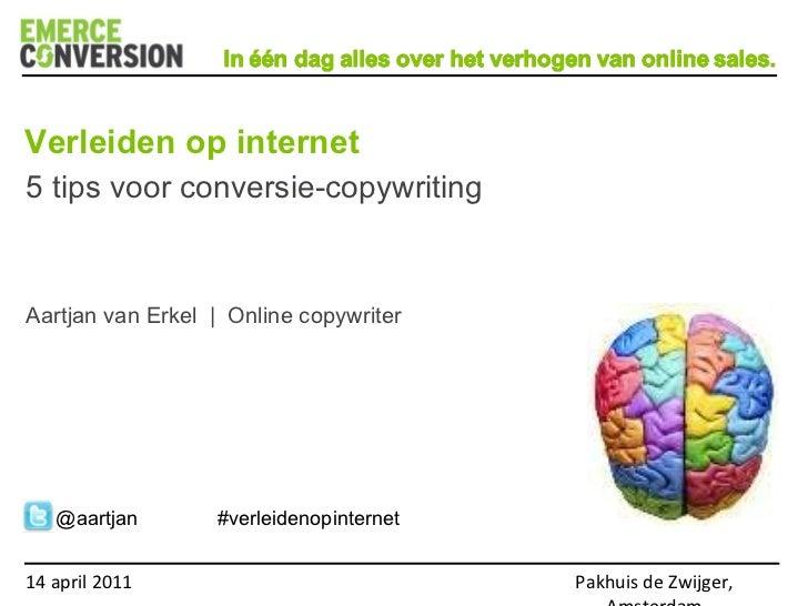 14 april 2011 Pakhuis de Zwijger, Amsterdam 5 tips voor conversie-copywriting Aartjan van Erkel  |  Online copywriter Verl...