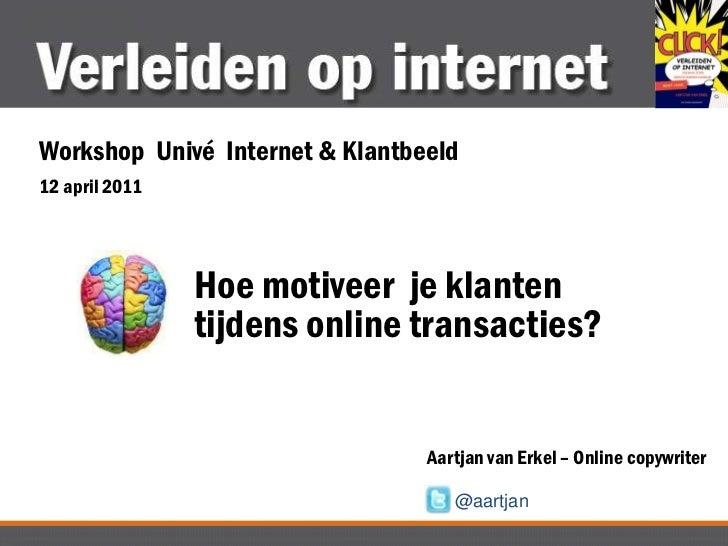 Workshop  Univé  Internet & Klantbeeld<br />12 april 2011<br />Hoe motiveer  je klanten tijdens online transacties?<br />A...