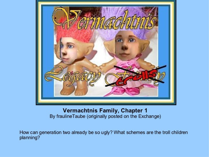 Vermachtnis Family, Chapter 1 By fraulineTaube (originally posted on the Exchange) How can generation two already be so ug...