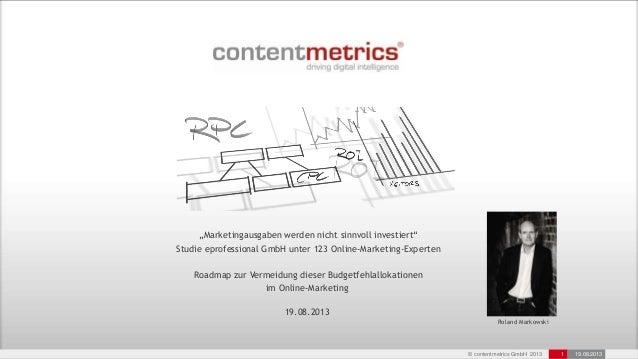 """© contentmetrics GmbH 2013 1 19.08.2013 """"Marketingausgaben werden nicht sinnvoll investiert"""" Studie eprofessional GmbH unt..."""