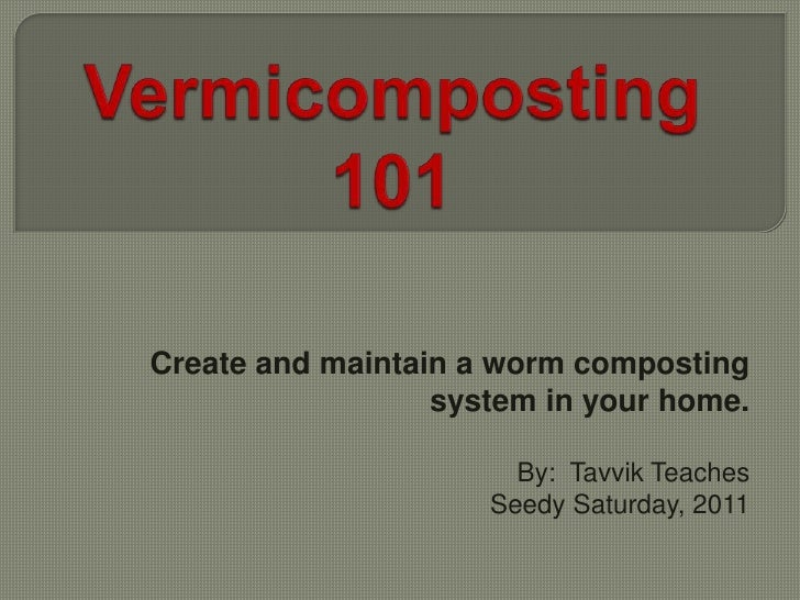 Vermicomposting 101<br />Create and maintain a worm composting system in your home.<br />By:  Tavvik Teaches<br />Seedy Sa...