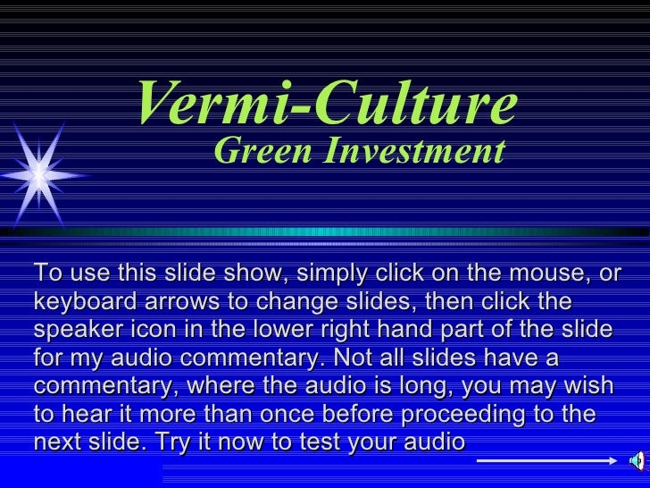 Vermi-Culture Green Investment To use this slide show, simply click on the mouse, or keyboard arrows to change slides, the...