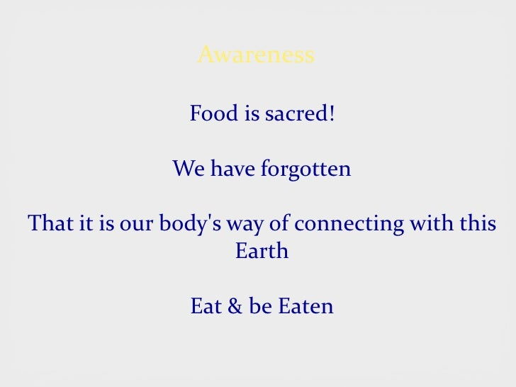 Awareness                  Food is sacred!                 We have forgotten  That it is our body's way of connecting with...