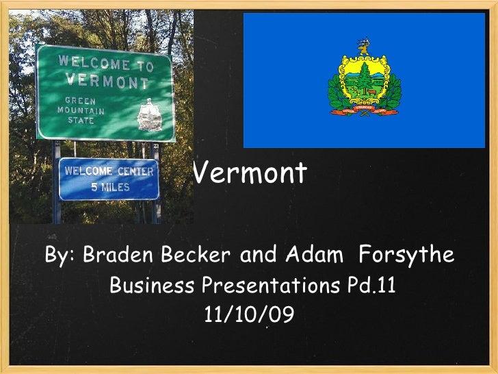 Vermont   By: BradenBecker  and Adam Forsythe Business Presentations Pd.11 11/10/09